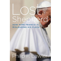 Lost Shepherd: How Pope Francis is Misleading His Flock by Philip F. Lawler, 9781621577225
