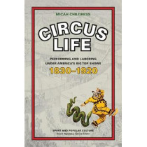 Circus Life: Performing and Laboring under America's Big Top Shows, 1830-1920 by Micah D. Childress, 9781621903949