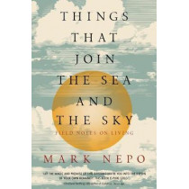 Things That Join the Sea and the Sky: Field Notes on Living by Mark Nepo, 9781622038992