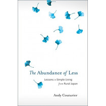 The Abundance Of Less: Lessons in Simple Living from Rural Japan by Andy Couturier, 9781623171322