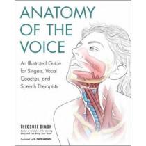 Anatomy of the Voice: An Illustrated Guide for Singers, Vocal Coaches, and Speech Therapists by Theodore Dimon, Jr, 9781623171971