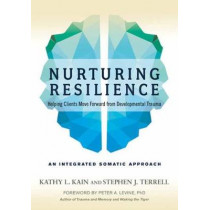 Nurturing Resilience: Helping Clients Move Forward from Developmental Trauma--An Integrative Somatic Approach by Kathy L. Kain, 9781623172039