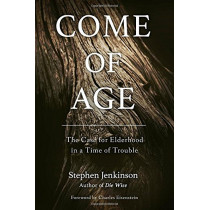 Come of Age: The Case for Elderhood in a Time of Trouble by Stephen Jenkinson, 9781623172091