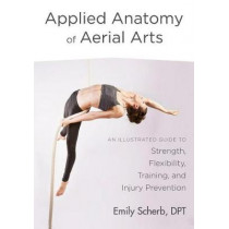 Applied Anatomy of Aerial Arts: An Illustrated Guide to Strength, Flexibility, Training, and Injury Prevention by Emily Scherb, 9781623172169