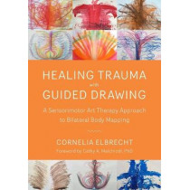 Trauma Healing with Guided Drawing: A Sensorimotor Art Therapy Approach to Bilateral Body Mapping by Cornelia Elbrecht, 9781623172763