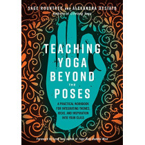 Teaching Yoga Beyond the Poses: A Practical Workbook for Integrating Themes, Ideas, and Inspiration into Your Class by Alexandra Desiato, 9781623173227