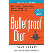 The Bulletproof Diet: Lose up to a Pound a Day, Reclaim Energy and Focus, Upgrade Your Life by Dave Asprey, 9781623368388