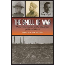 The Smell of War: Three Americans in the Trenches of World War I by Virginia Bernhard, 9781623495985