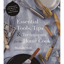 Essential Tools, Tips & Techniques for the Home Cook: A Professional Chef Reveals the Secrets to Better Cooking by Michelle Doll, 9781624145506