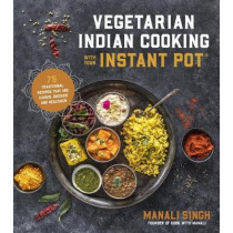 Vegetarian Indian Cooking with Your Instant Pot: 75 Traditional Recipes That are Easier, Quicker and Healthier by Manali Singh, 9781624146459