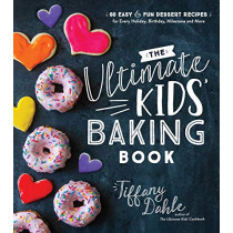 The Ultimate Kids' Baking Book: 60 Easy and Fun Dessert Recipes for Every Holiday, Birthday, Milestone and More by Tiffany Dahle, 9781624148781