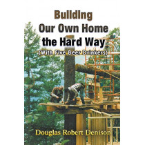 Building Our Own Home the Hard Way (With Five Beer Drinkers) by Douglas Robert Denison, 9781625168412