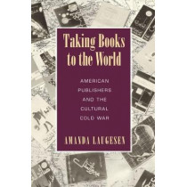 Taking Books to the World: American Publishers and the Cultural Cold War by Amanda Laugesen, 9781625343093