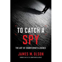 To Catch a Spy: The Art of Counterintelligence by James M. Olson, 9781626166806