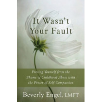 It Wasn't Your Fault: Freeing Yourself from the Shame of Childhood Abuse with the Power of Self-Compassion by Beverly Engel, 9781626250994