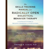 The Skills Training Manual for Radically Open Dialectical Behavior Therapy: A Clinician's Guide for Treating Disorders of Overcontrol by Thomas R. Lynch, 9781626259317