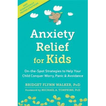 Anxiety Relief for Kids: On-the-Spot Strategies to Help Your Child Overcome Worry, Panic, and Avoidance by Bridget Flynn Walker, 9781626259539