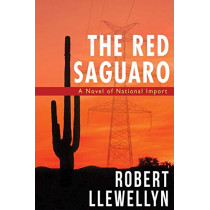 The Red Saguaro: A Novel of National Import by Mr Robert Llewellyn, 9781627875752