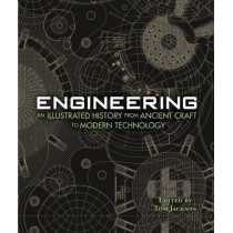 Engineering - An Illustrated History From Ancient Craft to Modern Technology by Tom Jackson, 9781627951142