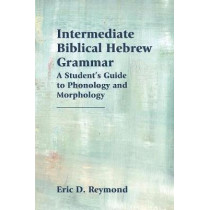 Intermediate Biblical Hebrew Grammar: A Student's Guide to Phonology and Morphology by Eric D Reymond, 9781628371895