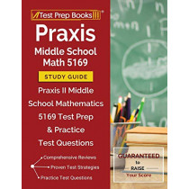 Praxis Middle School Math 5169 Study Guide: Praxis II Middle School Mathematics 5169 Test Prep & Practice Test Questions by Test Prep Books Math Exam Team, 9781628455533
