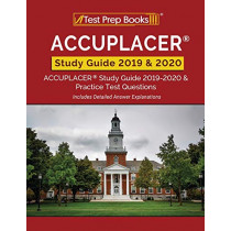 ACCUPLACER Study Guide 2019 & 2020: ACCUPLACER Study Guide 2019-2020 & Practice Test Questions [Includes Detailed Answer Explanations] by Test Prep Books, 9781628456516