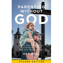 Parenting Without God: How to Raise Moral, Ethical, and Intelligent Children, Free from Religious Dogma: Second Edition by Dan Arel, 9781629637082