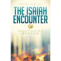 Isaiah Encounter: Living an Everyday Life of Worship by Chris Atkins, 9781630477523