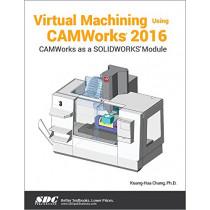 Virtual Machining Using CAMWorks 2016 by Kuang-Hua Chang, 9781630570873