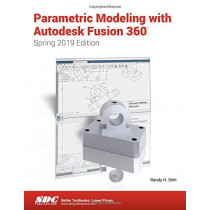 Parametric Modeling with Autodesk Fusion 360 (Spring 2019 Edition) by Randy Shih, 9781630572716