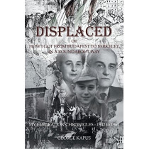Displaced: How I got from Budapest to Berkeley in a Roundabout Way by George Kapus, 9781631320439