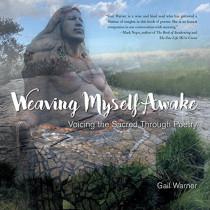 Weaving Myself Awake: Voicing the Sacred Through Poetry by Gail Warner, 9781631524004