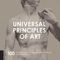 The Pocket Universal Principles of Art: 100 Key Concepts for Understanding, Analyzing, and Practicing Art by John A. Parks, 9781631593734