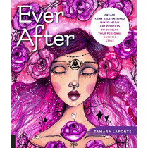 Ever After: Create Fairy Tale-Inspired Mixed-Media Art Projects to Develop Your Personal Artistic Style by Tamara Laporte, 9781631596650