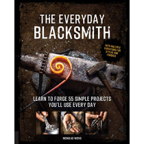 The Everyday Blacksmith: Learn to forge 55 simple projects you'll use every day, with multiple variations for styles and finishes by Nicholas Wicks, 9781631597121