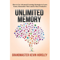Unlimited Memory: How to Use Advanced Learning Strategies to Learn Faster, Remember More and be More Productive by Kevin Horsley, 9781631619984