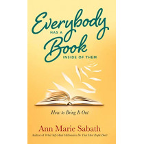 Everybody Has a Book Inside of Them: How to Bring it out by Ann Marie Sabath, 9781632651693