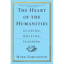 The Heart of the Humanities: Reading, Writing, Teaching by Mark Edmundson, 9781632863089