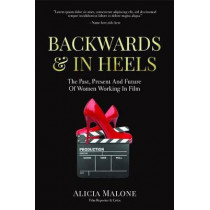 Backwards & in Heels: The Past, Present and Future of Women Working in Film by Alicia Malone, 9781633536173