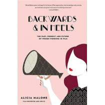 Backwards & in Heels: The Past, Present and Future of Women Working in Film by Alicia Malone, 9781633537767