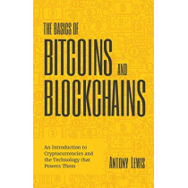 The Basics of Bitcoins and Blockchains: An Introduction to Cryptocurrencies and the Technology that Powers Them by Antony Lewis, 9781633538009