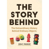The Story Behind: The Extraordinary History Behind Ordinary Objects by Emily Prokop, 9781633538283