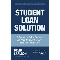 Student Loan Solution: 5 Steps to Take Control of your Student Loans and Financial Life by David Carlson, 9781633538986