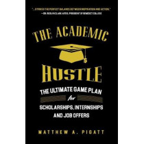 The Academic Hustle: The Ultimate Game Plan for Scholarships, Internships, and Job Offers by Matthew Pigatt, 9781633539334