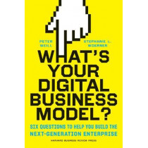 What's Your Digital Business Model?: Six Questions to Help You Build the Next-Generation Enterprise by Peter Weill, 9781633692701