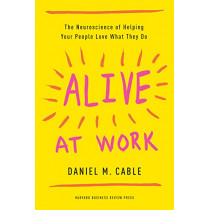 Alive at Work: The Neuroscience of Helping Your People Love What They Do by Daniel M. Cable, 9781633694255