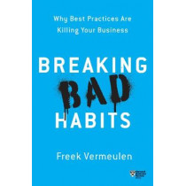 Breaking Bad Habits: Why Best Practices Are Killing Your Business by Freek Vermeulen, 9781633696822