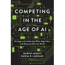 Competing in the Age of AI: Strategy and Leadership When Algorithms and Networks Run the World by Marco Iansiti, 9781633697621