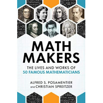 Math Makers: The Lives and Works of 50 Famous Mathematicians by Alfred S. Posamentier, 9781633885202