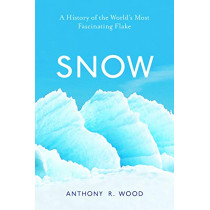 Snow: A History of the World's Most Fascinating Flake by Anthony R. Wood, 9781633885943